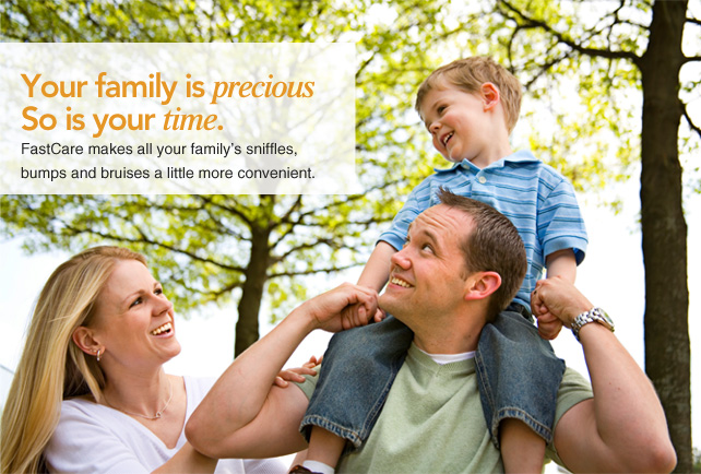 Your family is precious So is your time. FastCare makes all your family's sniffles,  bumps and bruises a little more convenient.